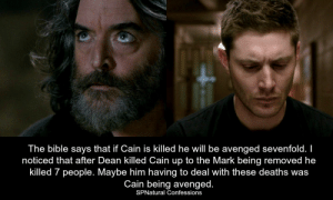 avenged: The bible says that if Cain is killed he will be avenged sevenfold. I  noticed that after Dean killed Cain up to the Mark being removed he  killed 7 people. Maybe him having to deal with these deaths was  Cain being avenged.  SPNatural Confessions
