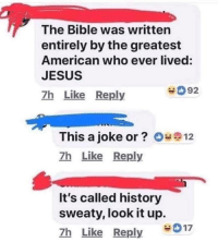 Jesus, New York, and American: The Bible was written  entirely by the greatest  American who ever lived:  JESUS  7h Like Reply  92  This a joke or? O*12  7h Like Reply  It's called history  sweaty, look it up.  7h Like Reply  017 Joseph Smith evangelizing his new faith, New York 1830