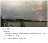 Sixpenceeee: the bibliophibian:  SIXpenceee  The reflection of the light inside a house against the window makes it look  like there's a UFO outside.  good cover story but that's definitely a ufo