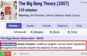 Jokes, Movie, and Pictures: The Big Bang Theory (2007)  Senc  BIC  159 mistakes  BANG  ireor  Starring: Jim Parsons, Johnny Galecki, Kaley Cuoco,  Mistakes  Quotes  Pictures  Questions  Trivia  Bloopers  Movie  Trivia  AdChoices D  The Higgs Boson Observation S6-E3  New this week Audio mistake: Audience laughter can be heard repeatedly  throughout the episode despite the absence of any actual jokes.  Ed  &Share oof