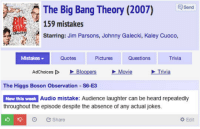 srsfunny:Audio Mistakes: The Big Bang Theory (2007) Send  159 mistakes  Starring: Jim Parsons, Johnny Galecki, Kaley Cuoco,  Mistakes ▼  Quotes  Pictures  Questions  Trivia  AdChoices [D  、Bloopers  Movie  Trivia  The Higgs Boson Observation S6 E3  New thls week  Audio mistake: Audience laughter can be heard repeatedly  throughout the episode despite the absence of any actual jokes.  O Share  Edit srsfunny:Audio Mistakes