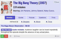 Movies, Jokes, and Movie: The Big Bang Theory (2007)  Send  mistakes  Starring: Jim Parsons, Johnny Galecki, Kaley Cuoco,  Pictures  Trivia  Mistakes  Questions  Adchoices Do  Bloopers Movie Trivia  The Higgs Boson observation -s6-E3  Audio mistake: Audience laughter can be heard repeatedly  New this week  throughout the episode despite the absence of any actual jokes.  Edit  e Share