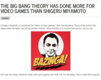 "True, Tumblr, and Video Games: THE BIG BANG THEORY HAS DONE MORE FOR  VIDEO GAMES THAN SHIGERU MIYAMOTO  OPINION  If Shigeru Miyamoto is considered the ""father of video gaming."" then The Big Bang Theory is the mother who  stayed while the father ran off with another woman. I know that this is a controversial opinion, but it's true  Don't get me wrong, Miyamoto made some great games and stuff, but The Big Bang Theory made them popular <p><a href=""http://memehumor.net/post/165619898768/journalism"" class=""tumblr_blog"">memehumor</a>:</p>  <blockquote><p>""Journalism""</p></blockquote>"