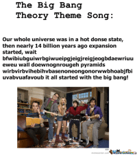 BANG: The Big Bang  Theory Theme Song  Our whole universe was in a hot donse state  then nearly 14 billion years ago expansion  started, wait  bfwibiubguiwyrbgiwueipgjeigjreigjeogbdaewriuu  eweu wall doewnognrougeh pyramids  wirbvirbvihebihvbasenoneongonorw wbhoabjfbi  uvabvuafavoub it all started with the big bang!  memecenter.com  Mameeenuerana BANG
