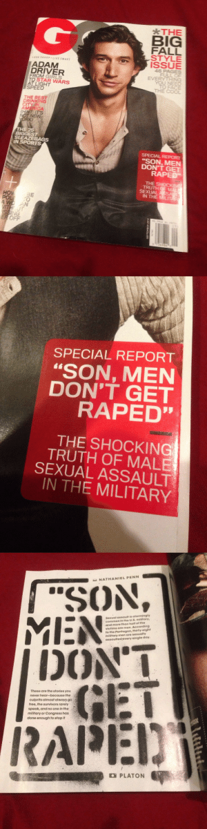 "l8rg8rz:  prolifefemale:  buttons-beads-lace:  fuckyeahbiguys:  theamericanavenger:  theamericanavenger:  Okay guys this is kinda important. GQ just came in the mail and for the first time in a long while it had a really important article… I just sat here for like the last half hour reading this and I'm incredibly appalled at our justice system in regards to the military. The article interviews about 23 men who have all been sexually assaulted in some branch of the military. The PTSD from sexual assault in the military is more prevalent than PTSD from combat… If you have a chance I suggest reading this article…and the title is a quote that one of the victims Doctor told him…  Hey guys! I'm very impressed and extremely happy to see this post gaining a lot of speed over the last few days! A few people have requested it, so i've gone ahead and scanned the pages of the article for those who want to read it, to read.  So, here it is!  Wow. Very powerful stuff. I've had quite a few friends from back home enter the military and this is never something we bring up in discussions. I'm glad it's garnering more attention.   Some quotes: ""The moment a man enlists in the United States armed forces, his chances of being sexually assaulted increase by a factor of ten. Women, of course, are much more likely to be victims of military sexual trauma (MST), but far fewer of them enlist. In fact, more military men are assaulted than women— nearly 14,000 in 2012 alone."" ""Military culture is built upon a tenuous balance of aggression and obedience. The potential for sexual violence exists whenever there is too much of either."" ""Trent Smith, Air Force, enlisted 2011: ""He was a senior aide— he had a direct line to the top. Being invited voer to his house, I just took it as I should go. Looking back, I as myself, Why didn't you do anything? It wasn't like he held me down or tied me up. I didn't want to cross him. I really didn't feel like I had any choice. I had just turned 19. It could be my career. I froze and went along with it."""" ""Rsearch suggests that the military brass may have conspired to illegally discharge MST victims by falsely diagnosing them with personality disorders. ""The military has a systemic personality disorder discharge problem,"" write the authors of a 2012 Yale Law School white paper. Between 2001 and 2010, some 31,000 servicepersons were involuntarily discharged for personality disorders. It is likely that in many cases these were sham diagnoses meant to rid the ranks of MST victims."" ""Jeremy Robinson [name changed], Army, 1970-1972: ""I have very little memory of my time in the psychiatric ward, because I was so heavily drugged. I stopped eating. I became suicidal, and I made three attempts. They gave me shock treatments against my will. The diagnosis was paranoid schizophrenia. I bore that label for forty years before the VA finally admitted they had misdiagnosed me."""" ""Above all, MST victins keep quiet because they do not believe their attackers will be punished. And they're almost certainly right. The conviction rate in MST cases that go to trial is just 7 percent. An estimated 81% of male MST victims never report being attacked. Perhaps it should astonish us that any of them do."" ""Mike Thomson, Marines, 1997-1999: ""I wasn't ""afraid"" to report it— I was ashamed and disgusted. Guys aren't supposed to be raped. I didn't want to tell anybody about it. I didn't want to say anything."""" ""Men develop PTSD from sexual assault at nearly twice the rate they do from combat. Yet as multiple research papers have noted, the condition in men is egregiously understudied. This is because so few men tell anyone. Those who do often wait years; many male participants in therapy groups are veterans of Korea and Vietnam. At Bay Pines' C. W. Bill Young VA Medical Center in Florida, the country's first residential facility for men suffering from MST, the average patient is over 50 years old at admission.""  So GLAD the word is spreading!   How to talk about really important issues without derailment     : *THE  BIG  FALL  STYLE  ISSUE  46 PAGES  FULL OF  ING  LOOK SHARP,LIVE SMART  ADAMM  DRIVER  FROM GIRLS  TO STAR WARS  AT LIGHT  SPEED  EVE  YOU N  TO FACE  THE COOL  THE BEST  DRINKING  CITY IN  AMERICA  IT'S  T NEW  HE 25  BIGG  SLEAZEBAGS  IN SPORTS  ""SON, MEN  DON'T GET  RAPED  THE SHOCK  SEXUALAS  IN THE MILIT  HO  3E  AWO AN  OFF  0 7549843   SPECIAL REPORT  ""SON, MEN  DON'T GET  RAPED""  THE SHOCKING  TRUTH OF MALE  SEXUAL ASSAULT  IN THE MILITARY   NATHANIEL PENN  Sexual assault is alarmingly  common in the U.S. military,  and more than half of the  victims are men. According  to the Pentagon, thirty-eight  military men are sexually  assaulted every single day  DONT  GET  RAPEI)  These are the stories you  never hear-because the  culprits almost always go  free, the survivors rarely  speak, and no one in the  military or Congress has  done enough to stop it  PLATON l8rg8rz:  prolifefemale:  buttons-beads-lace:  fuckyeahbiguys:  theamericanavenger:  theamericanavenger:  Okay guys this is kinda important. GQ just came in the mail and for the first time in a long while it had a really important article… I just sat here for like the last half hour reading this and I'm incredibly appalled at our justice system in regards to the military. The article interviews about 23 men who have all been sexually assaulted in some branch of the military. The PTSD from sexual assault in the military is more prevalent than PTSD from combat… If you have a chance I suggest reading this article…and the title is a quote that one of the victims Doctor told him…  Hey guys! I'm very impressed and extremely happy to see this post gaining a lot of speed over the last few days! A few people have requested it, so i've gone ahead and scanned the pages of the article for those who want to read it, to read.  So, here it is!  Wow. Very powerful stuff. I've had quite a few friends from back home enter the military and this is never something we bring up in discussions. I'm glad it's garnering more attention.   Some quotes: ""The moment a man enlists in the United States armed forces, his chances of being sexually assaulted increase by a factor of ten. Women, of course, are much more likely to be victims of military sexual trauma (MST), but far fewer of them enlist. In fact, more military men are assaulted than women— nearly 14,000 in 2012 alone."" ""Military culture is built upon a tenuous balance of aggression and obedience. The potential for sexual violence exists whenever there is too much of either."" ""Trent Smith, Air Force, enlisted 2011: ""He was a senior aide— he had a direct line to the top. Being invited voer to his house, I just took it as I should go. Looking back, I as myself, Why didn't you do anything? It wasn't like he held me down or tied me up. I didn't want to cross him. I really didn't feel like I had any choice. I had just turned 19. It could be my career. I froze and went along with it."""" ""Rsearch suggests that the military brass may have conspired to illegally discharge MST victims by falsely diagnosing them with personality disorders. ""The military has a systemic personality disorder discharge problem,"" write the authors of a 2012 Yale Law School white paper. Between 2001 and 2010, some 31,000 servicepersons were involuntarily discharged for personality disorders. It is likely that in many cases these were sham diagnoses meant to rid the ranks of MST victims."" ""Jeremy Robinson [name changed], Army, 1970-1972: ""I have very little memory of my time in the psychiatric ward, because I was so heavily drugged. I stopped eating. I became suicidal, and I made three attempts. They gave me shock treatments against my will. The diagnosis was paranoid schizophrenia. I bore that label for forty years before the VA finally admitted they had misdiagnosed me."""" ""Above all, MST victins keep quiet because they do not believe their attackers will be punished. And they're almost certainly right. The conviction rate in MST cases that go to trial is just 7 percent. An estimated 81% of male MST victims never report being attacked. Perhaps it should astonish us that any of them do."" ""Mike Thomson, Marines, 1997-1999: ""I wasn't ""afraid"" to report it— I was ashamed and disgusted. Guys aren't supposed to be raped. I didn't want to tell anybody about it. I didn't want to say anything."""" ""Men develop PTSD from sexual assault at nearly twice the rate they do from combat. Yet as multiple research papers have noted, the condition in men is egregiously understudied. This is because so few men tell anyone. Those who do often wait years; many male participants in therapy groups are veterans of Korea and Vietnam. At Bay Pines' C. W. Bill Young VA Medical Center in Florida, the country's first residential facility for men suffering from MST, the average patient is over 50 years old at admission.""  So GLAD the word is spreading!   How to talk about really important issues without derailment"