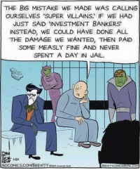 """brevity: THE BIG MISTAKE WE MADE WAS CALLING  OURSELVES """"SUPER VILLAINS IF WE HAD  JUST SAID INVESTMENT BANKERS  INSTEAD, WE COULD HAVE DONE ALL  THE DAMAGE WE WANTED, THEN PAID  SOME MEASLY FINE AND NEVER  SPENT A DAY IN JAIL  1-24  GOCOMICS.COM/BREVITY CHo ils"""
