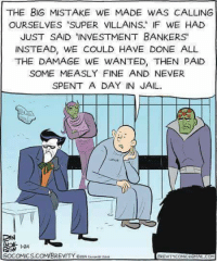 """brevity: THE BIG MISTAKE WE MADE WAS CALLING  OURSELVES """"SUPER VILLAINS IF WE HAD  JUST SAID INVESTMENT BANKERS  INSTEAD, WE COULD HAVE DONE ALL  THE DAMAGE WE WANTED, THEN PAID  SOME MEASLY FINE AND NEVER  SPENT A DAY IN JAIL  DIN  1-24  GOCOMICS.COM/BREVITY esd  REVITYCOMCEEMALCOM"""
