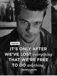 The first rule of Fight Club is: You do not talk about Fight Club. Get inspired now by The Big Quote!: THE BIG QUOTE  IT'S ONLY AFTER  WE'VE LOST everything  THAT WERE FREE  To Do anything.  TYLER DURDEN The first rule of Fight Club is: You do not talk about Fight Club. Get inspired now by The Big Quote!
