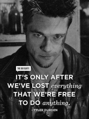 Tyler Durden, Lost, and Free: THE BIG QUOTE  IT'S ONLY AFTER  WE'VE LOST everything  THAT WE'RE FREE  TO DO anything.  TYLER DURDEN 💯