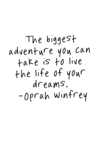 Life, Oprah Winfrey, and Live: The biggest  adventure you can  take is to live  the life of your  dreams,  oprah winfrey