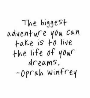 Life, Oprah Winfrey, and Live: The biggest  adventure you can  take is to live  the life of you  dreams,  -oprah winfrey