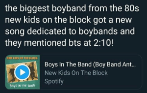 : the biggest boyband from the 80s  new kids on the block got a new  song dedicated to boybands and  they mentioned bts at 2:10!  NEW KIDS ON THE BLOCK  Boys In The Band (Boy Band Ant...  New Kids On The Block  Boys IN THE BAND Spotify