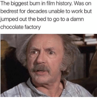 Schemed the system well- I respect it: The biggest bum in film history. Was on  bedrest for decades unable to work but  jumped out the bed to go to a damn  chocolate factory Schemed the system well- I respect it