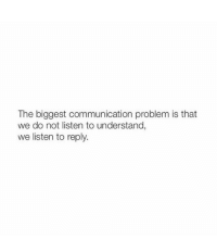 Communication, Reply, and Problem: The biggest communication problem is that  we do not listen to understand,  we listen to reply.