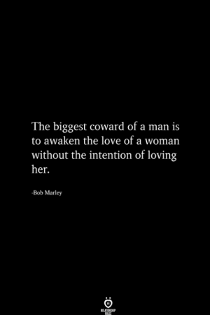 Bob Marley, Love, and Her: The biggest coward of a man is  to awaken the love of a woman  without the intention of loving  her.  -Bob Marley  RELA