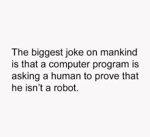 Shit, Computer, and Asking: The biggest joke on mankind  is that a computer program is  asking a human to prove that  he isn't a robot Shit just got real!!