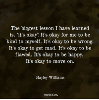 "I Have Learned: The biggest lesson I have learned  is, ""it's okay"". It's okay for me to be  kind to myself. It's okay to be wrong,.  It's okay to get mad. It's okay to be  flawed. It's okay to be happjy.  It's okay to move on.  Hayley Williams  wordables."