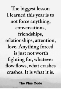 <3: The biggest lesson  I learned this vear is to  not force anything;  conversations  friendships,  relationships, attention,  love. Anything forced  is iust not worth  fighting for, whatever  flow flows, what crashes  crashes. It is what it is.  The Plus Code <3