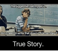write that down: The biggest lie l tell myself is  donft need to write that down lllrememberit  True Story