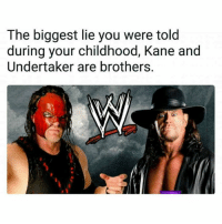 No more lies!  K.I.G: The biggest lie you were told  during your childhood, Kane and  Undertaker are brothers, No more lies!  K.I.G