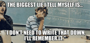 studentlifeproblems:  If you are a student Follow @studentlifeproblems: THE BIGGEST LIEITELL MYSELF IS  or  IDONTNEED TO WRITE THAT DOWN  LL REMEMBERIT. studentlifeproblems:  If you are a student Follow @studentlifeproblems