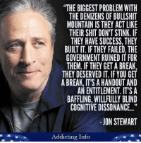 "Shit, Break, and Bullshit: ""THE BIGGEST PROBLEM WITH  THE DENIZENS OF BULLSHIT  MOUNTAIN IS THEY ACT LIKE  THEIR SHIT DON'T STINK. IF  THEY HAVE SUCCESS, THEY  BUILT IT. IFTHEY FAILED, THE  GOVERNMENT RUINED IT FOR  THEM. IF THEY GET A BREAK,  THEY DESERVED IT IF YOU GET  A BREAK, IT'S AHANDOUT AND  AN ENTITLEMENT. IT'S A  BAFFLING. WILLFULLY BLIND  COGNITIVE DISSONANCE...""  JON STEWART  Addicting Info Well said."