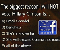 ALL OF THE ABOVE AND MORE!! #NEVERHILLARY #HILLARYFORPRISION: The biggest reason i will NOT  vote Hillary Clinton is.....  A) Email Scandal  NATION  IN  B) Benghazi  DISTRESS  like us on  C) She's a known liar  facebook  U  D) She will expand Obama's policies  E All of the above ALL OF THE ABOVE AND MORE!! #NEVERHILLARY #HILLARYFORPRISION