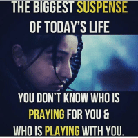😒: THE BIGGEST SUSPENSE  OF TODAY'S LIFE  YOU DON'T KNOW WHO IS  PRAYING FOR YOU &  WHO IS PLAYING WITH YOU 😒