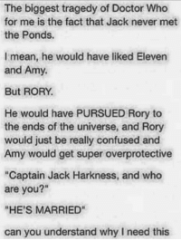 """I can imagine this happening so well! Why didn't they do this??  ~DoctorDonna: The biggest tragedy of Doctor Who  for me is the fact that Jack never met  the Ponds.  I mean, he would have liked Eleven  and Amy.  But RORY.  He would have PURSUED Rory to  the ends of the universe, and Rory  would just be really confused and  Amy would get super overprotective  """"Captain Jack Harkness, and who  are you?""""  HE'S MARRIED  can you understand why need this I can imagine this happening so well! Why didn't they do this??  ~DoctorDonna"""