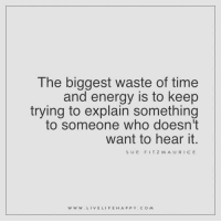 The biggest waste of time and energy is to keep trying to explain something to someone who doesn't want to hear it. - Sue Fitzmaurice www.livelifehappy.com: The biggest waste of time  and energy is to keep  trying to explain something  to someone who doesn't  want to hear it.  SUE FITZ M AURICE  WW W  LIVE LIFE HAPPY COM The biggest waste of time and energy is to keep trying to explain something to someone who doesn't want to hear it. - Sue Fitzmaurice www.livelifehappy.com