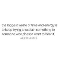 "Energy, Time, and Who: the biggest waste of time and energy is  to keep trying to explain something to  someone who doesn't want to hear it.  @OWORLDSTAR ""Don't waste your time...not everyone will understand you..."" 💯 @QWorldstar https://t.co/tSqd5laKpp"