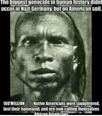 papergenocide 1828DefinitionOfAmerican dumdiversas1492 webeenhere africanamericansaintafrican autochthonous AboriginalAmerican YouGoneGetDisWork: The biggestgenocide in human history didn  occurin Nazi Germany,but on American soil.  100 MILLION Native Americans were siaughtered,  lost their homeland, and are now calling themselves papergenocide 1828DefinitionOfAmerican dumdiversas1492 webeenhere africanamericansaintafrican autochthonous AboriginalAmerican YouGoneGetDisWork
