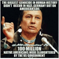 Why is this not in the history books?: THE BIGGESTGENOCIDE IN HUMAN HISTORY  DIDNT OCCUR IN NAZI, GERMANY BUT ON  AMERICAN SOIL  100 MILLION  NATIVE AMERICANS WERESLAUGHTERED  BY THE USGOVERNMENT Why is this not in the history books?