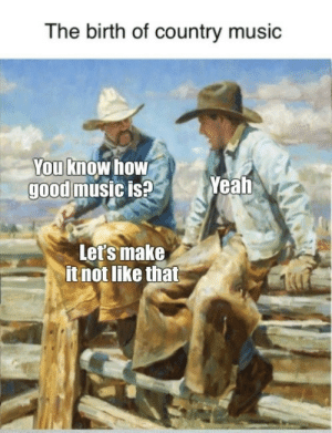 Write 'em, Cowboy: The birth of country music  You know how  good music is?  Yeah  Let's make  it not like that Write 'em, Cowboy