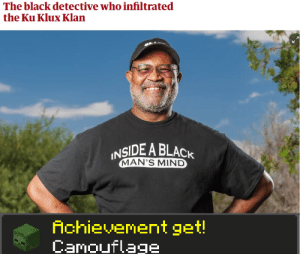 They didn't know who he was until he took off the mask: The black detective who infiltrated  the Ku Klux Klan  INSIDE A BLACK  MAN'S MIND  Achievement get!  Camouflage They didn't know who he was until he took off the mask
