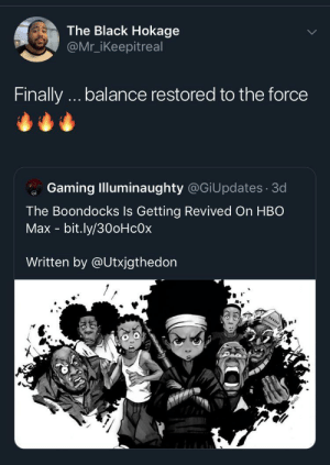 It's About Damn Time by Kwabster_ MORE MEMES: The Black Hokage  @Mr_iKeepitreal  Finally.. balance restored to the force  Gaming Illuminaughty @GiUpdates 3d  The Boondocks Is Getting Revived On HBO  Max - bit.ly/30oHcOx  Written by @Utxjgthedon It's About Damn Time by Kwabster_ MORE MEMES