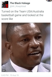 Basketball, Blackpeopletwitter, and Gif: The Black Hokage  @Mr_iKeepitreal  Turned on the Team USA/Australia  basketball game and looked at the  score like  GIF  6:43 PM 10 Aua 16 <p>No words (via /r/BlackPeopleTwitter)</p>