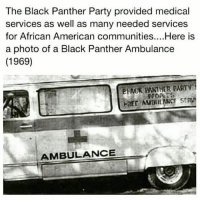 Memes, 🤖, and Aids: The Black Panther Party provided medical  services as well as many needed services  for African American communities... Here is  a photo of a Black Panther Ambulance  (1969)  AMBULANCE The Black Panther Party's People's Free Ambulance Service provides free, rapid transportation for sick or injured people without time-consuming checks into the patients' financial status or means. . Adequate ambulance service has long been a problem in Black communities across this country. Hospitals either blanketly refuse to send their ambulances into Black communities or charge exorbitant prices if they do offer the service. The People's Free Ambulance Service operates with at least one ambu lance on a twenty-four-hour emergency basis, and from 8 a.m. to 5 p.m. on a nonemergency or convalescent basis. The services provided by this survival program are totally free. People are transported to and from the hospital or doctor's office in a modern, comfortable ambulance by courteous, efficient, and knowledgeable attendants. The number of ambulances and other necessary equipment will vary with the size of the city to be serviced, but at least three to fo ur ambulances should be used in large metropolitan areas with sizable Black communities. Ambulances should contain oxygen equipment for those patients who may need it en route to the hospital; other health supplies such as first -aid kits; and most important, dispatch radio equipment so that the ambulance drivers can be in constant communication with headquarters. 1be radio equipment should be of the highest possible quality so that it will have minimal mechani cal failures. One or more nonemergency vehicles are used to transport the convales cent to the doctor; clinic, or hospital. The ambulance program operates from a central office or headquarters. ⬇⬇⬇