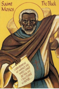 "Africa, Black History Month, and Church: The Black  Saint  Moses <p>Black history month day 17: St. Moses the Black.</p>  <p>Saint Moses the Black (330–405), (also known as Abba Moses the Robber, the Abyssinian, the Ethiopian, and the Strong) was an ascetic monk, priest,and a notable Desert Father.</p>  <p>St. Moses was a servant of a government official in Egypt who dismissed him for theft and suspected murder. He became the leader of a gang of bandits who roamed the Nile Valley spreading terror and violence. Once while attempting to hide from local authorities, he took shelter with some monks in a colony in the desert of Wadi El Natrun, then called Sketes, near Alexandria. Their peace, faith. And commitment deeply influenced Moses deeply and he soon gave up his old way of life and was baptized and joined the monastic community at Scetes.</p>  <p>St. Moses was known for his imposing strength. He was once attacked by a group of robbers in his desert cell. He fought back, overpowered the intruders, and dragged them to the chapel where the other monks were at prayer. He told the brothers that he did not think it Christian to hurt the robbers and asked what he should do with them. </p>  <p>Though Moses was very zealous, he became discouraged when he concluded he was not perfect enough. Early one morning, Saint Isidore, abbot of the monastery, took Moses to the roof and together they watched the first rays of dawn come over the horizon. Isidore told Moses, ""Only slowly do the rays of the sun drive away the night and usher in a new day, and thus, only slowly does one become a perfect contemplative.""</p>  <p>Once Moses was invited to a meeting to discuss an appropriate penance for a fellow monk who had sinned, When he came to the meeting, Moses took a leaking jug filled with water, or possibly a basket full of sand, and carried it on his shoulder. Upon being asked why he was carrying the jug, he replied, ""My sins run out behind me and I do not see them, but today I am coming to judge the errors of another."" On hearing this, the assembled brothers forgave the erring monk.</p>  <p>St. Moses died at around 75 while defending his monastery from bandits. He is venerated in the Eastern Orthodox Church, the Roman Catholic Church, the Anglican Communion, Oriental Orthodox Churches, Eastern Catholic Churches, and the Lutheran Church. He is the patron saint of Africa and pacifism.</p>"