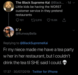 tea party: The Black Supreme Kai @Black... .1d  Little kids be having the WORST  customer service in they pretend  restaurants  101  L25,816  15.6K  в  @RunwayBella  Replying to @BlackSupremeKai  Fr my  niece made me have a tea party  w her in her restaurant, but I couldn't  drink the tea til SHE said I could.  17:37 30/07/2019 Twitter for iPhone