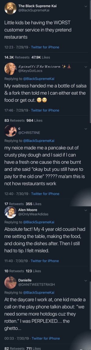 "Blackpeopletwitter, Food, and Fresh: The Black Supreme Kai  @BlackSupremeKai  Little kids be having the WORST  customer service in they pretend  restaurants  12:23 7/29/19 Twitter for iPhone  14.3K Retweets 47.9K Likes  Spinetti The Unicorn  @KeysGotLocs  Replying to @BlackSupremeKai  My waitress handed me a bottle of salsa  & a fork then told me I can either eat the  food or get out.  17:46 7/29/19 Twitter for iPhone  83 Retweets 984 Likes  @CHRISTIINE  Replying to @BlackSupremeKai  my neice made me a pancake out of  crusty play dough and I said if I can  have a fresh one cause this one burnt  and she said ""okay but you still have to  pay for the old one"" ????? ma'am this is  not how restaurants work  12:40 7/30/19 Twitter for iPhone  17 Retweets 355 Likes  Alen Moore  @iOnlyWearAdidas  Replying to @BlackSupremeKai  Absolute fact! My 4 year old cousin had  me setting the table, making the food,  and doing the dishes after. Then I still  had to tip. I felt misled.  11:40 7/30/19 Twitter for iPhone  10 Retweets 123 Likes  Danielle  @DANITWEETSTRASH  Replying to @BlackSupremeKai  At the daycare I work at, one kid made a  call on the play phone talkin about: ""we  need some more hotdogs cuz they  rotten."" I was PERPLEXED.... the  ghetto...  00:33 7/30/19 Twitter for iPhone  82 Retweets 711 Likes There needs to be a Yelp-style website for these restaurants ran by these terrorists (via /r/BlackPeopleTwitter)"