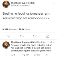 maxi pad: The Black Supreme Kai  @BlackSupremeKai  Stealing her leggings to make an arm  8,371 Retweets 29.1K Likes  The Black Supreme Kai @BlackSup... 1d  for each hoodie she takes cut a leg out of  her leggings to make a sleeve use a maxi  pad for padding the elbows if you have to  t 327 877