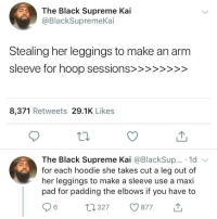 "Blackpeopletwitter, Head, and Supreme: The Black Supreme Kai  @BlackSupremeKai  Stealing her leggings to make an arm  8,371 Retweets 29.1K Likes  The Black Supreme Kai @BlackSup... 1d  for each hoodie she takes cut a leg out of  her leggings to make a sleeve use a maxi  pad for padding the elbows if you have to  0327 877 ""Cut her bonnet into a head band"" (via /r/BlackPeopleTwitter)"