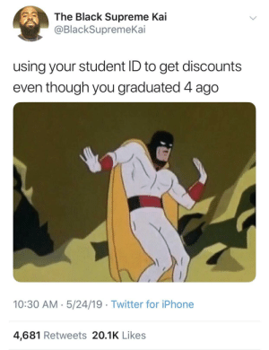 Iphone, Supreme, and Twitter: The Black Supreme Kai  @BlackSupremeKai  using your student ID to get discounts  even though you graduated 4 ago  10:30 AM. 5/24/19 Twitter for iPhone  4,681 Retweets 20.1K Likes meirl