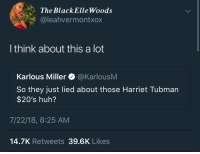 Huh, Instagram, and Harriet Tubman: The BlackElleWoods  @leahvermontxox  I think about this a lot  Karlous Miller @KarlousM  So they just lied about those Harriet Tubman  $20's huh?  7/22/18, 8:25 AM  14.7K Retweets 39.6K Likes Follow: @Tropic_M for more ❄️ Instagram:@glizzypostedthat💋