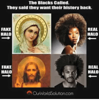 fake: The Blacks Called.  They said they want their history back.  REAL  FAKE  HALO  HALO  REAL  FAKE  HALO  HALO  A Our World Solution.com
