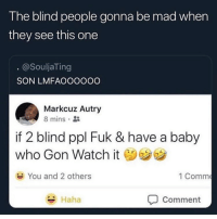 Funny, Watch, and Mad: The blind people gonna be mad when  they see this one  @SouljaTing  SON LMFAOOOOOO  Markcuz Autry  8 mins  if 2 blind ppl Fuk & have a baby  who Gon Watch it  You and 2 others  1 Comm  Haha  Comment