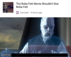 Gizmodo, Movie, and Star: The Boba Fett Movie Shouldn't Star  Boba Fett  Gizmodo - 14 hours ago  fo9  What  2 Beyond Treason.
