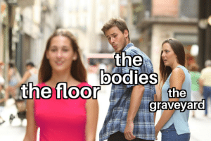 Bodies , Dank Memes, and Graveyard: the  bodies  the  graveyard  the floor Let the bodies hit the graveyard