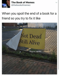 this is a funny tweet if u like to read!: The Book of Memes  Cathebookofmemez  When you spoil the end of  a book for a  friend so you try to fix it like  ot Dead  till Alive this is a funny tweet if u like to read!